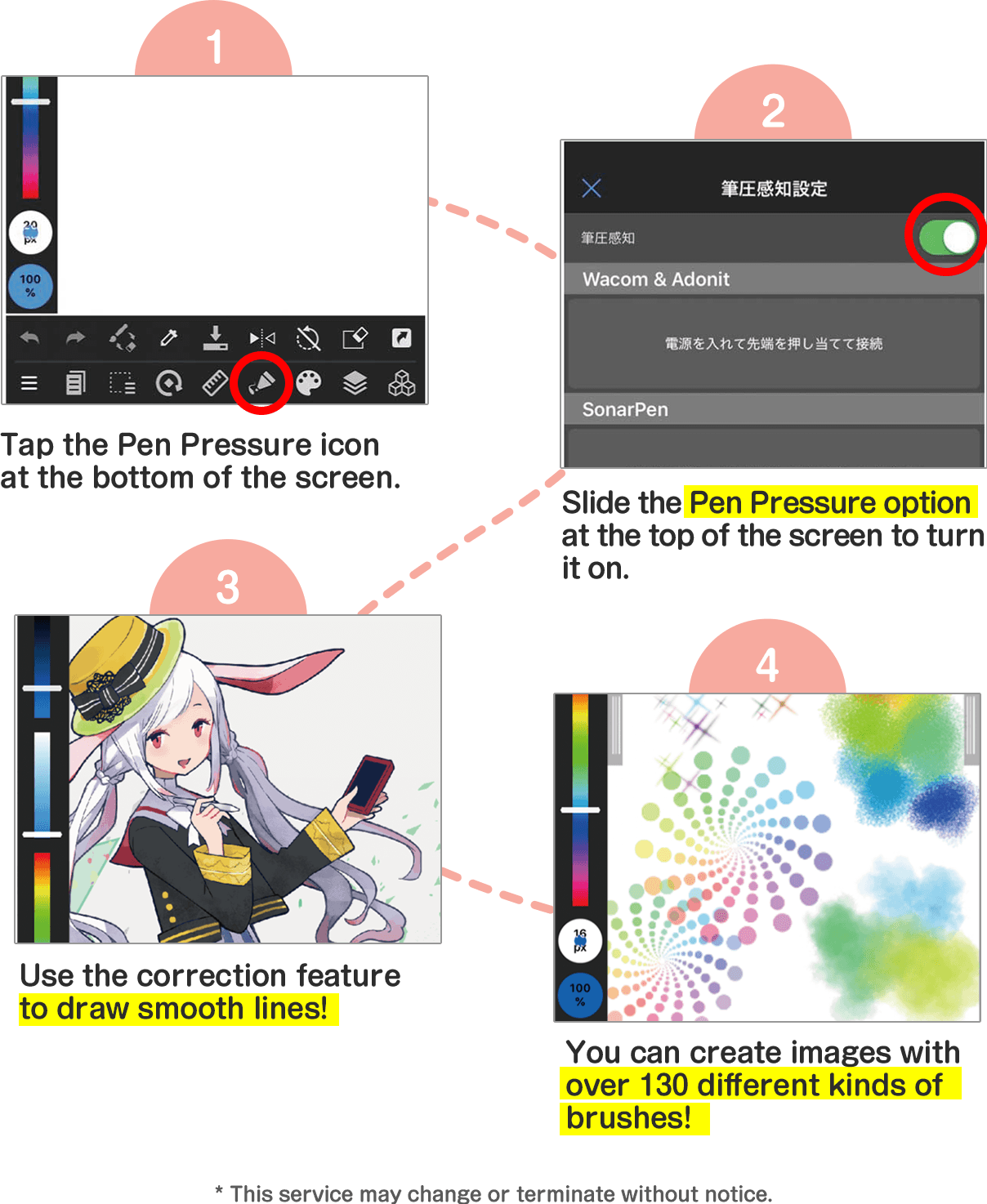 1. Tap the Pen Pressure icon at the bottom of the screen. 22. Slide the Pen Pressure option at the top of the screen to turn it on. 3. Use the correction feature to draw smooth lines! 4. You can create images with over 130 different kinds of brushes! * This service may change or terminate without notice.