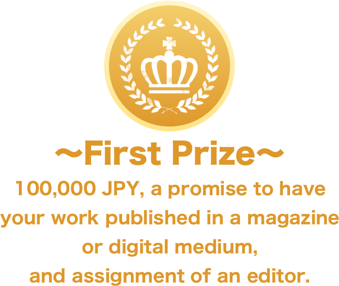 First Prize: 100,000 JPY, a promise to have your work published in a magazine or digital medium, and assignment of an editor.