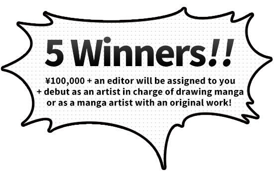5 Winners!(¥100,000 + an editor will be assigned to you + debut as an artist in charge of drawing manga or as a manga artist with an original work! )